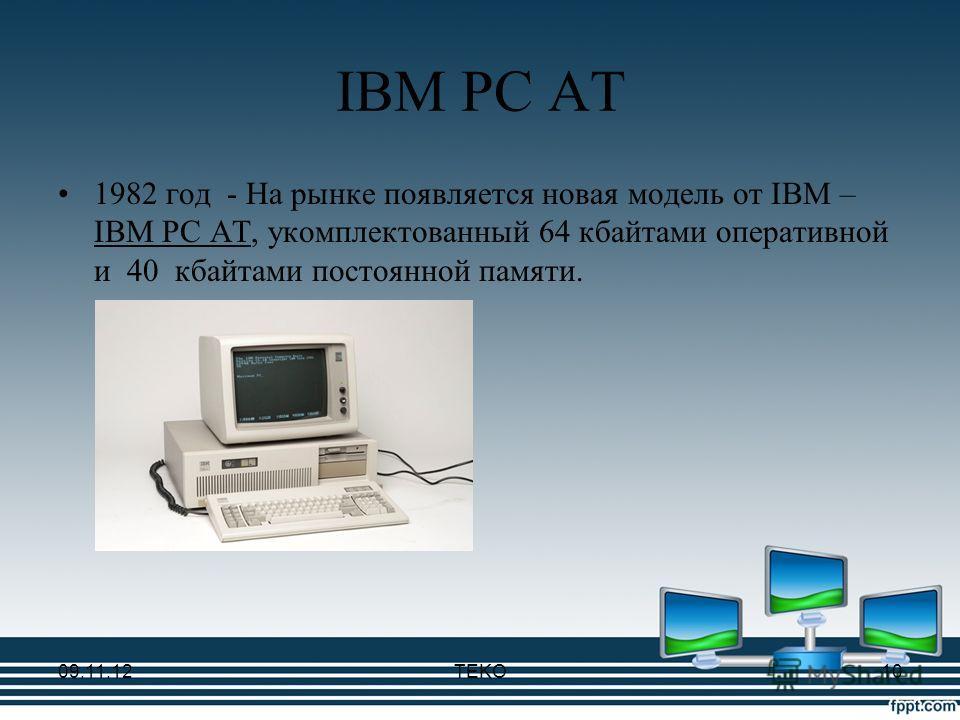 IBM PC AT 1982 год - На рынке появляется новая модель от IBM – IBM PC AT, укомплектованный 64 кбайтами оперативной и 40 кбайтами постоянной памяти. 09.11.12TEKO10