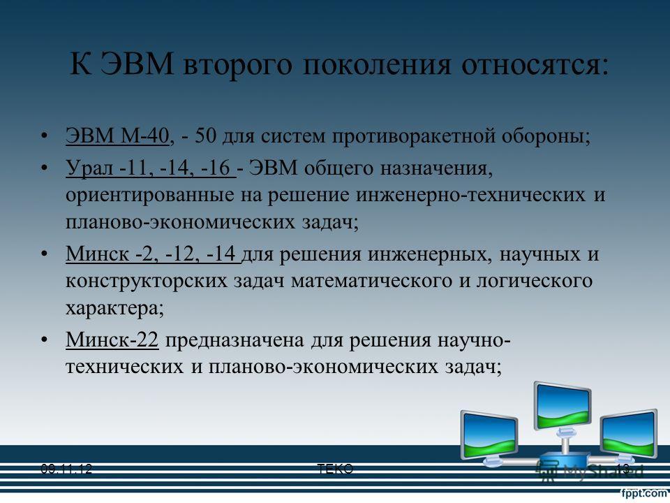 К ЭВМ второго поколения относятся: ЭВМ М-40, - 50 для систем противоракетной обороны; Урал -11, -14, -16 - ЭВМ общего назначения, ориентированные на решение инженерно-технических и планово-экономических задач; Минск -2, -12, -14 для решения инженерны