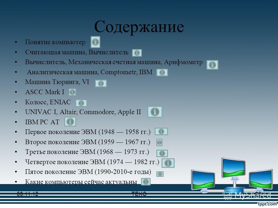 Содержание Понятие компьютер Считающая машина, Вычислитель Вычислитель, Механическая счетная машина, Арифмометр Аналитическая машина, Comptometr, IBM Машина Тюринга, VI ASCC Mark I Колосс, ENIAC UNIVAC I, Altair, Commodore, Apple II IBM PC AT Первое