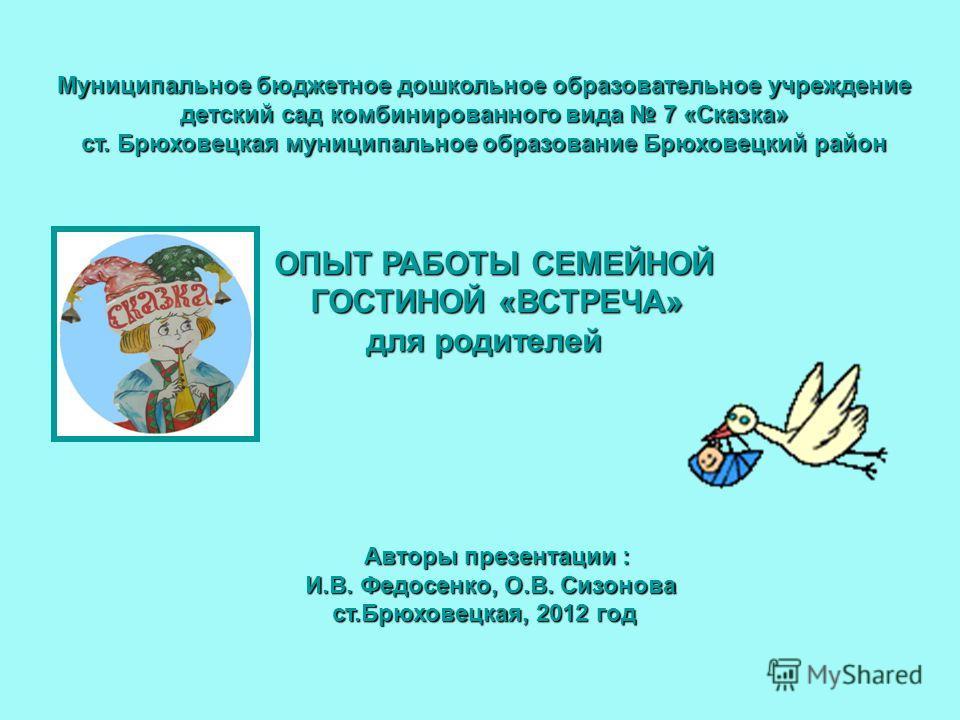 Муниципальное бюджетное дошкольное образовательное учреждение детский сад комбинированного вида 7 «Сказка» ст. Брюховецкая муниципальное образование Брюховецкий район ОПЫТ РАБОТЫ СЕМЕЙНОЙ ГОСТИНОЙ «ВСТРЕЧА» для родителей Муниципальное бюджетное дошко