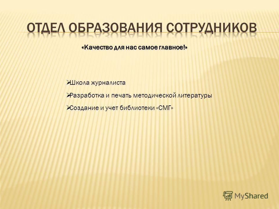 «Качество для нас самое главное!» Школа журналиста Разработка и печать методической литературы Создание и учет библиотеки «СМГ»