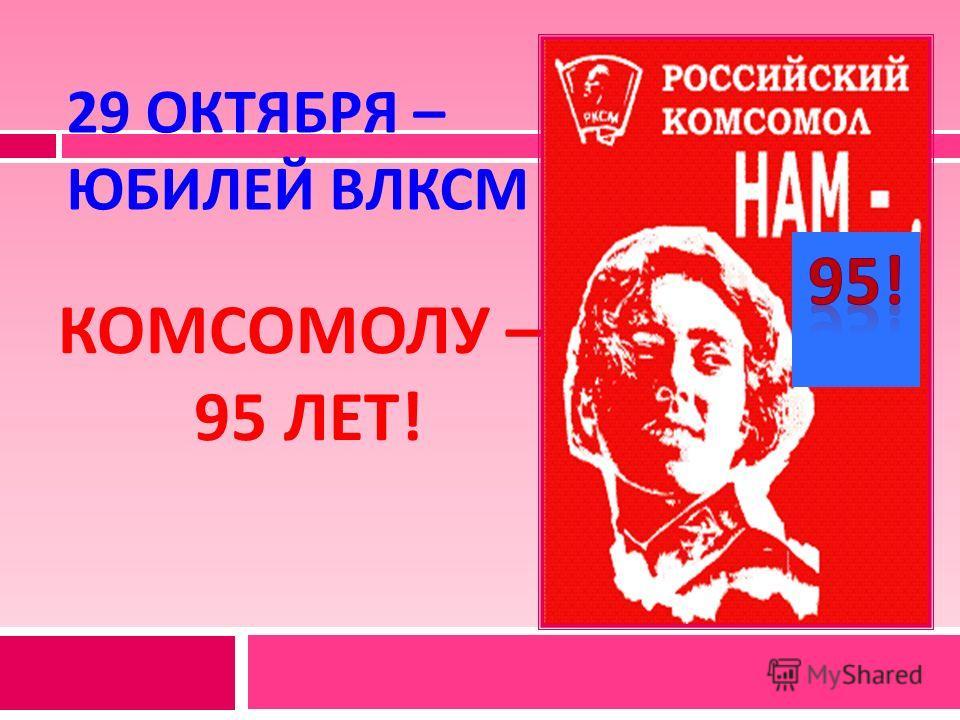 29 ОКТЯБРЯ – ЮБИЛЕЙ ВЛКСМ КОМСОМОЛУ – 95 ЛЕТ !