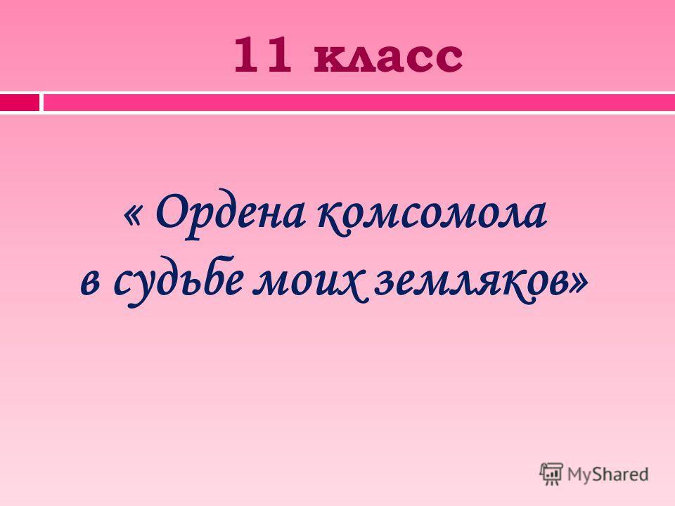 11 класс « Ордена комсомола в судьбе моих земляков»