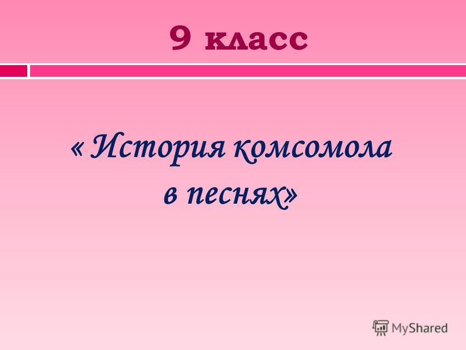 9 класс « История комсомола в песнях»