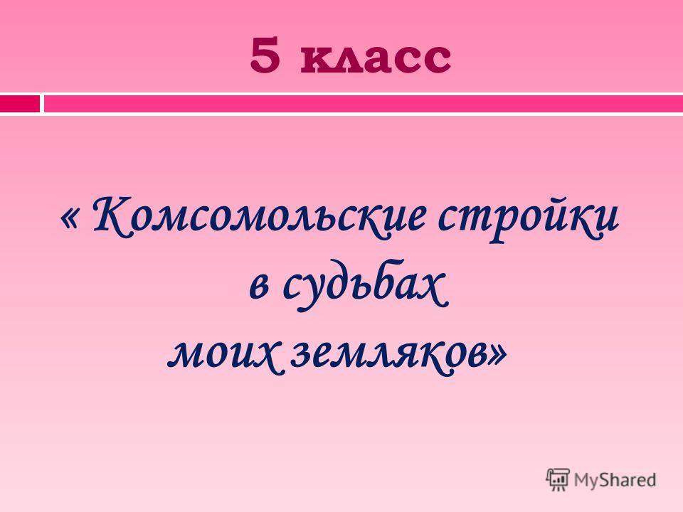 5 класс « Комсомольские стройки в судьбах моих земляков»