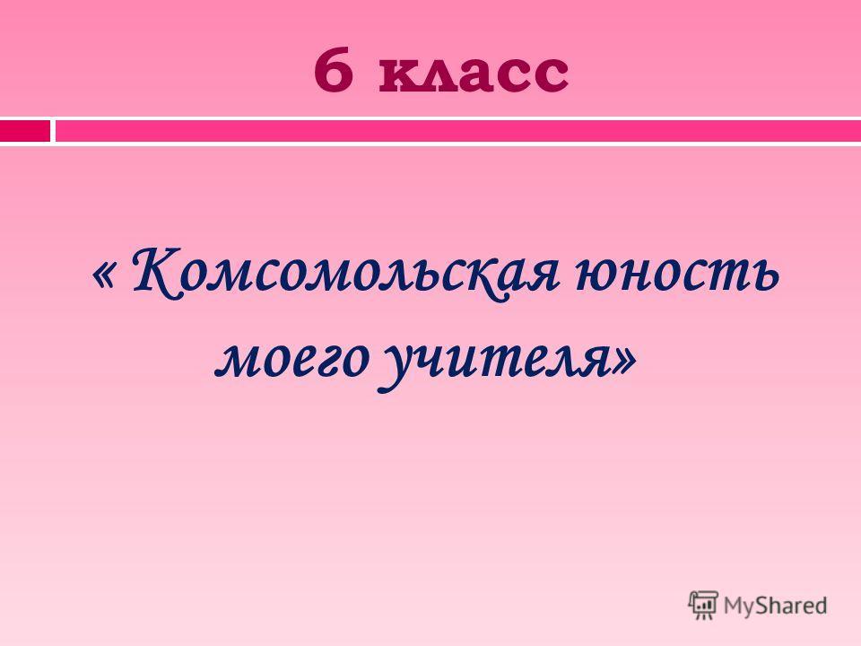 6 класс « Комсомольская юность моего учителя»