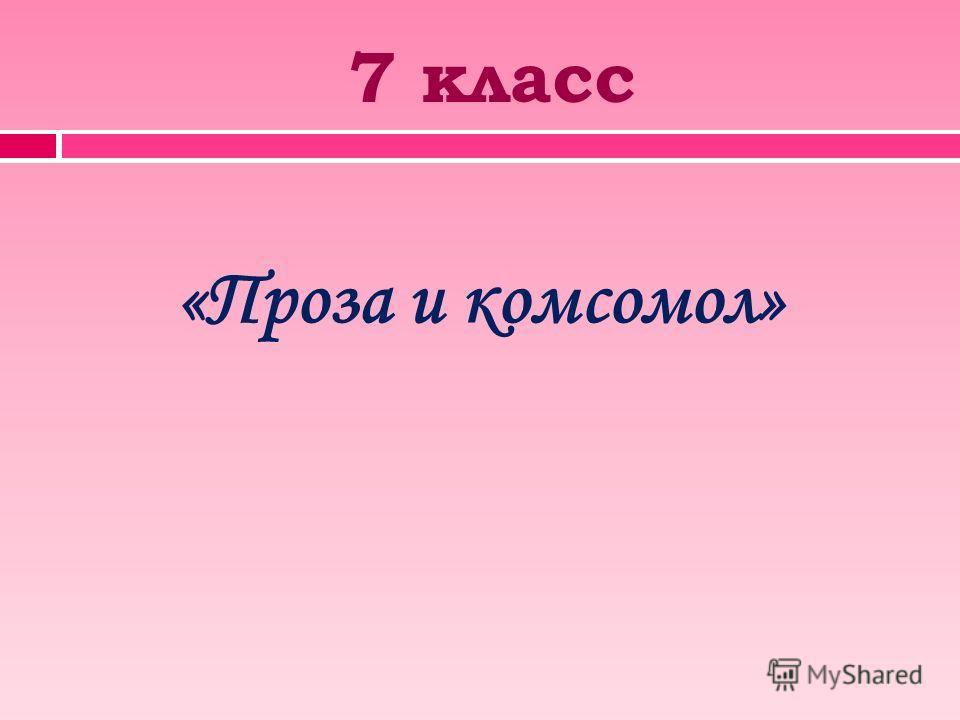 7 класс «Проза и комсомол»