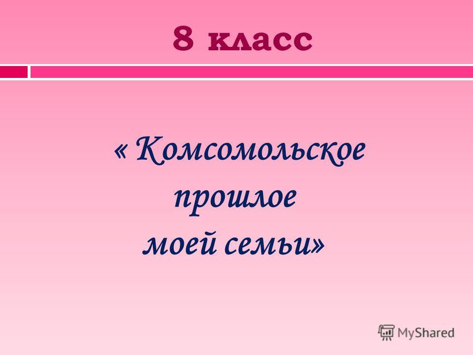 8 класс « Комсомольское прошлое моей семьи»