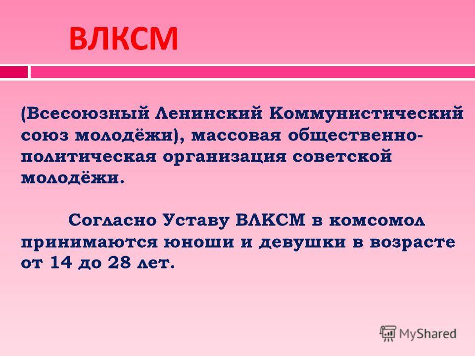 ВЛКСМ (Всесоюзный Ленинский Коммунистический союз молодёжи), массовая общественно- политическая организация советской молодёжи. Согласно Уставу ВЛКСМ в комсомол принимаются юноши и девушки в возрасте от 14 до 28 лет.
