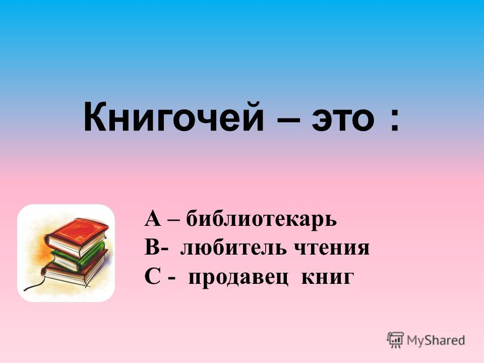 Книгочей – это : А – библиотекарь В- любитель чтения С - продавец книг