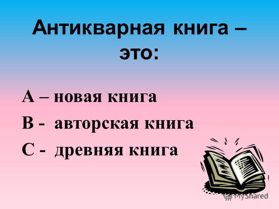 Антикварная книга – это: А – новая книга В - авторская книга С - древняя книга