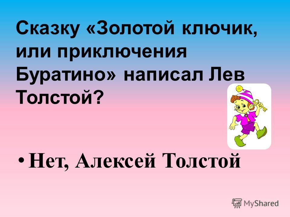 Сказку «Золотой ключик, или приключения Буратино» написал Лев Толстой? Нет, Алексей Толстой
