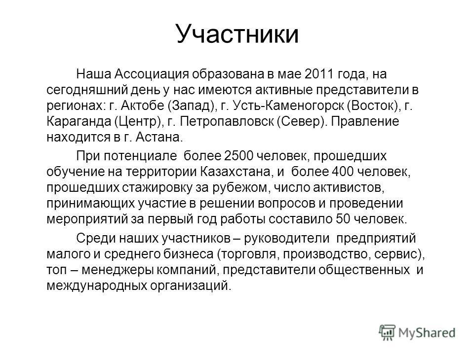 Участники Наша Ассоциация образована в мае 2011 года, на сегодняшний день у нас имеются активные представители в регионах: г. Актобе (Запад), г. Усть-Каменогорск (Восток), г. Караганда (Центр), г. Петропавловск (Север). Правление находится в г. Астан