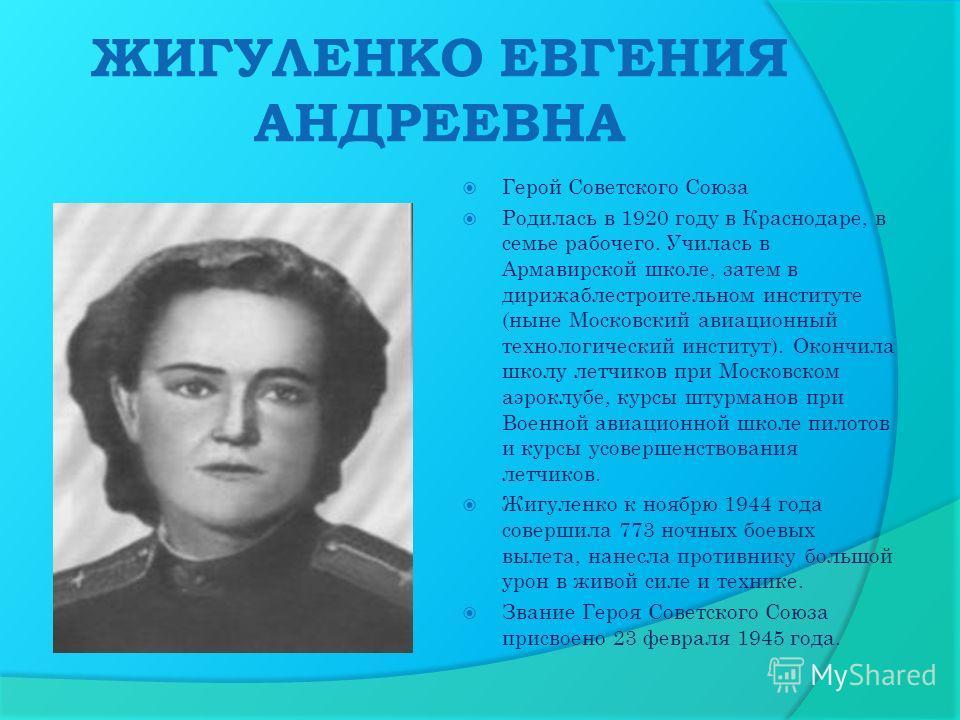 ЖИГУЛЕНКО ЕВГЕНИЯ АНДРЕЕВНА Герой Советского Союза Родилась в 1920 году в Краснодаре, в семье рабочего. Училась в Армавирской школе, затем в дирижаблестроительном институте (ныне Московский авиационный технологический институт). Окончила школу летчик