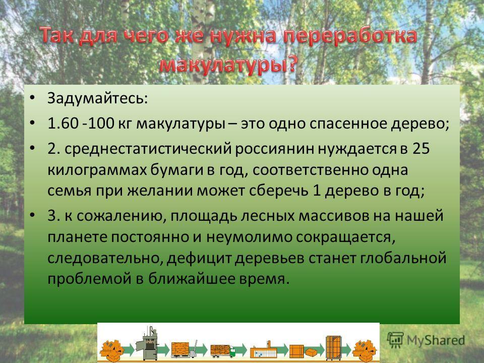 Задумайтесь: 1.60 -100 кг макулатуры – это одно спасенное дерево; 2. среднестатистический россиянин нуждается в 25 килограммах бумаги в год, соответственно одна семья при желании может сберечь 1 дерево в год; 3. к сожалению, площадь лесных массивов н