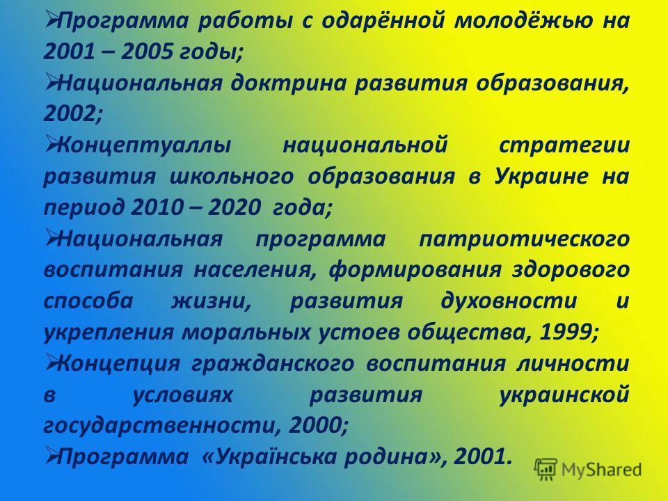 Программа работы с одарённой молодёжью на 2001 – 2005 годы; Национальная доктрина развития образования, 2002; Концептуаллы национальной стратегии развития школьного образования в Украине на период 2010 – 2020 года; Национальная программа патриотическ