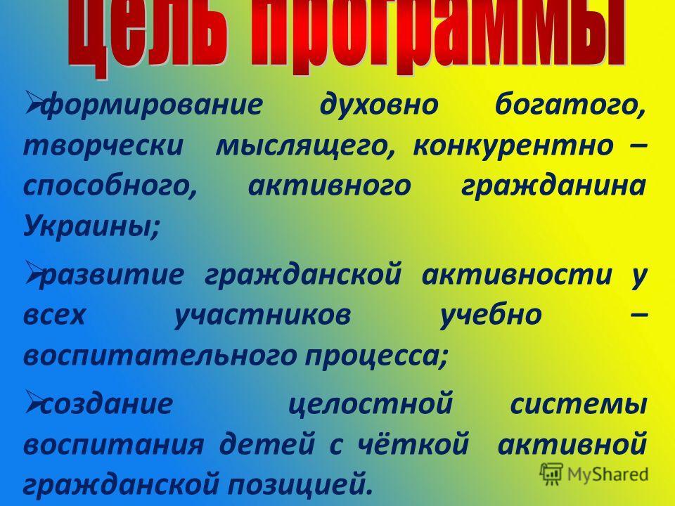 формирование духовно богатого, творчески мыслящего, конкурентно – способного, активного гражданина Украины; развитие гражданской активности у всех участников учебно – воспитательного процесса; создание целостной системы воспитания детей с чёткой акти