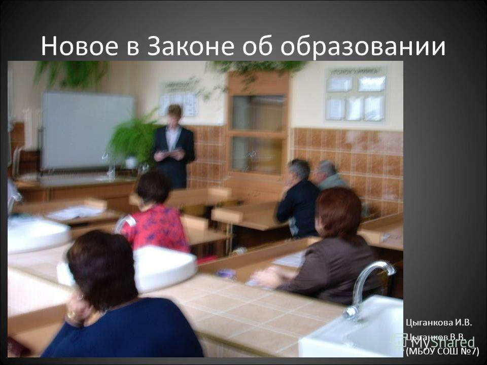 Новое в Законе об образовании Цыганкова И.В. Цыганков В.В. (МБОУ СОШ 7)