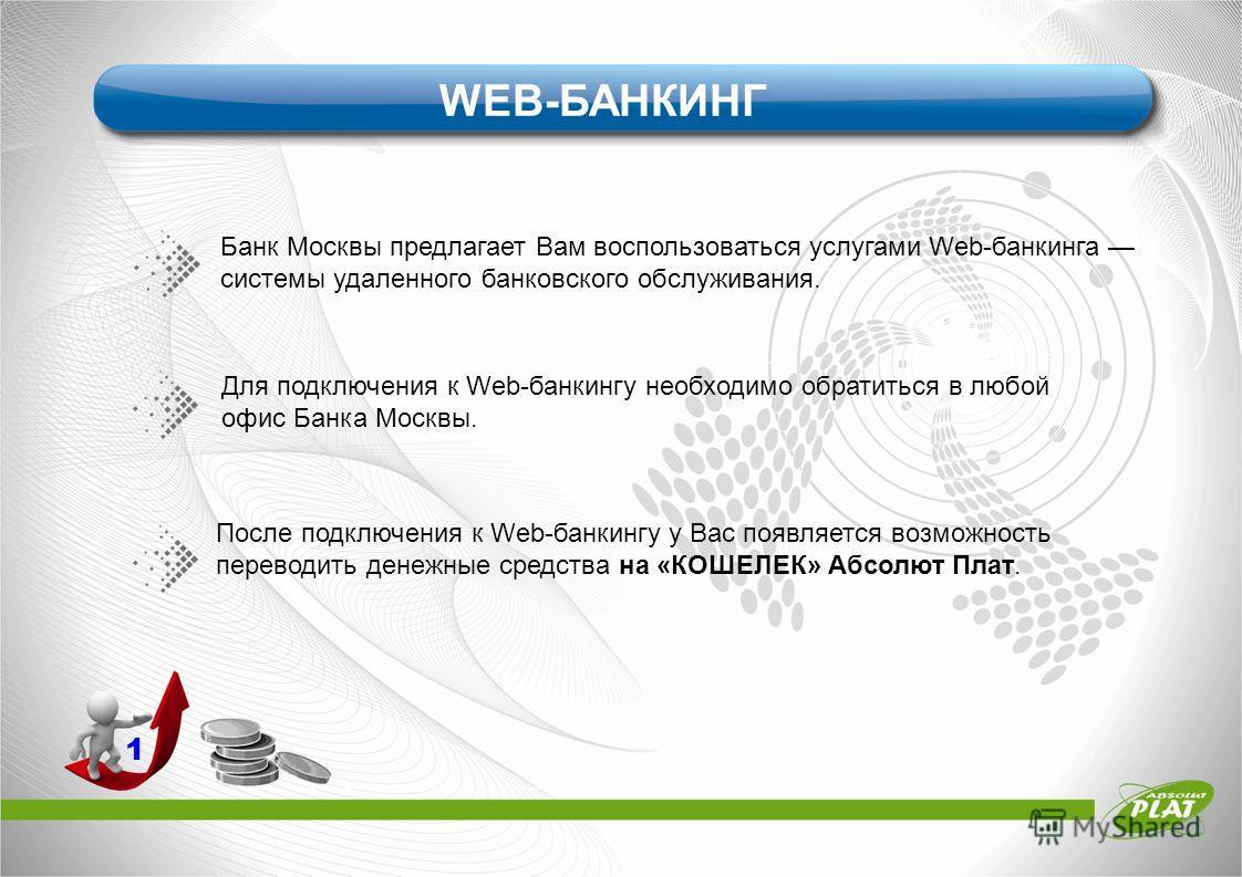 1 WEB-БАНКИНГ Банк Москвы предлагает Вам воспользоваться услугами Web-банкинга системы удаленного банковского обслуживания. Для подключения к Web-банкингу необходимо обратиться в любой офис Банка Москвы. После подключения к Web-банкингу у Вас появляе