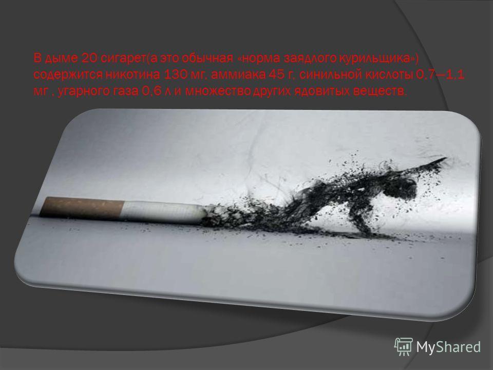 В дыме 20 сигарет(а это обычная «норма заядлого курильщика») содержится никотина 130 мг, аммиака 45 г, синильной кислоты 0,71,1 мг, угарного газа 0,6 л и множество других ядовитых веществ.