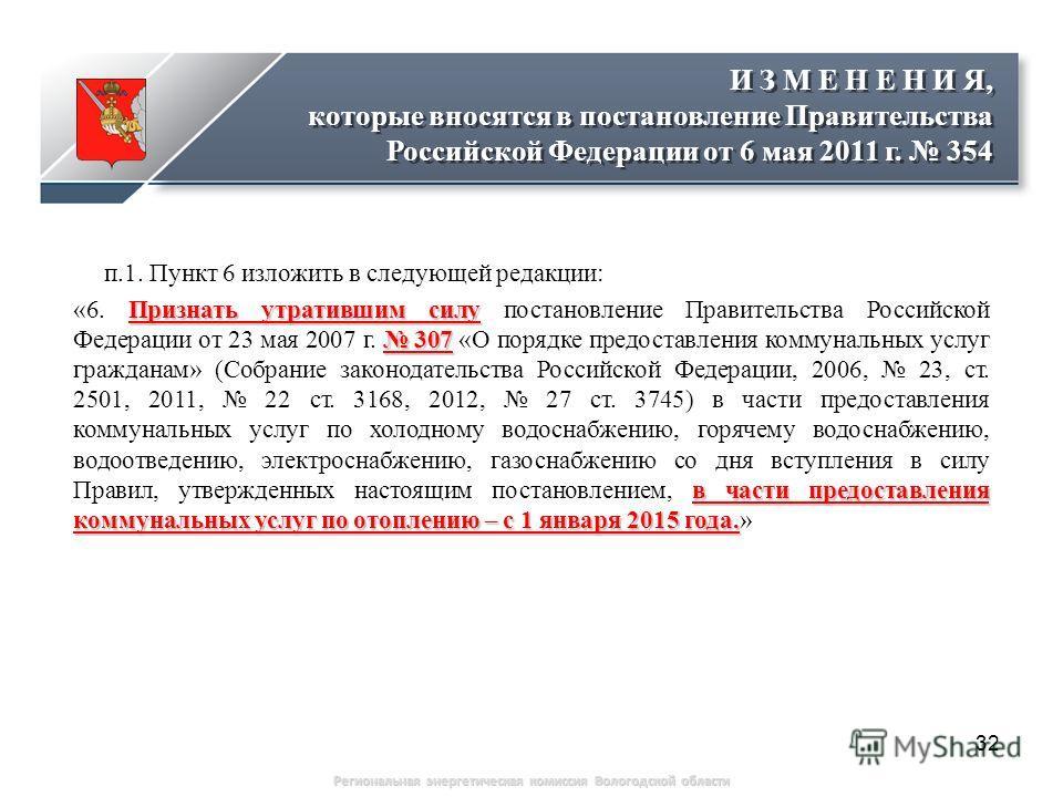 32 Региональная энергетическая комиссия Вологодской области п.1. Пункт 6 изложить в следующей редакции: Признать утратившим силу 307 в части предоставления коммунальных услуг по отоплению – с 1 января 2015 года. «6. Признать утратившим силу постановл