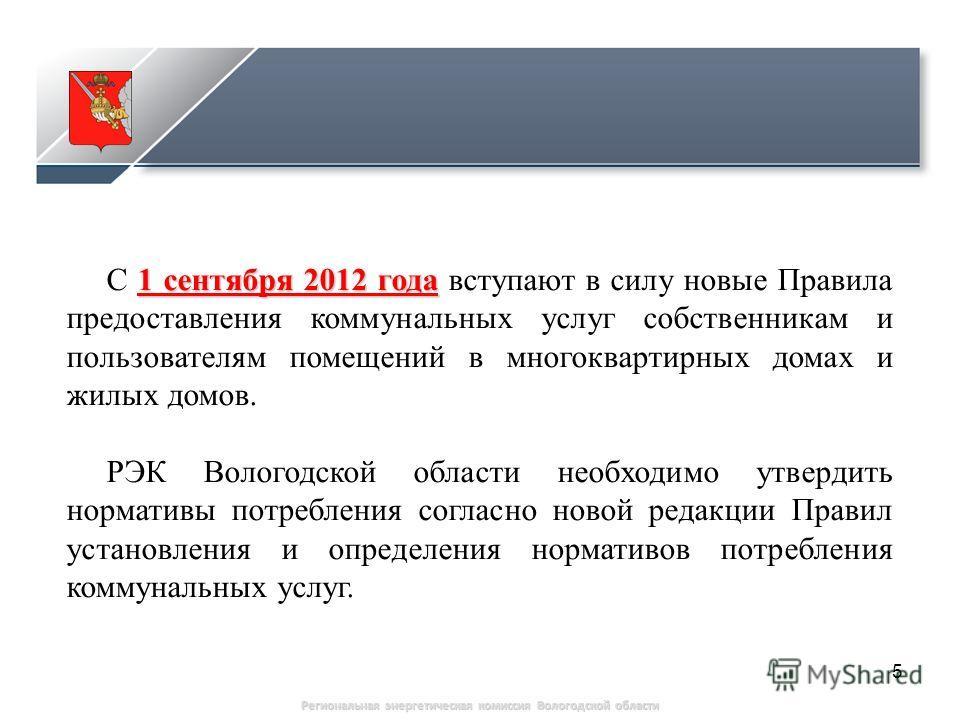 5 1 сентября 2012 года С 1 сентября 2012 года вступают в силу новые Правила предоставления коммунальных услуг собственникам и пользователям помещений в многоквартирных домах и жилых домов. РЭК Вологодской области необходимо утвердить нормативы потреб