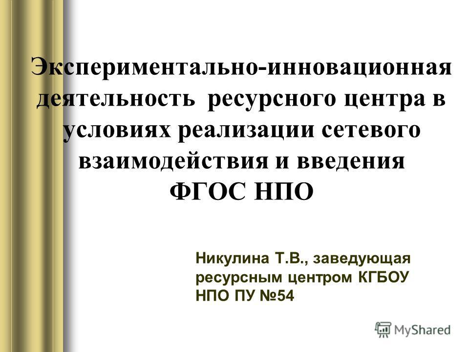 Экспериментально-инновационная деятельность ресурсного центра в условиях реализации сетевого взаимодействия и введения ФГОС НПО Никулина Т.В., заведующая ресурсным центром КГБОУ НПО ПУ 54