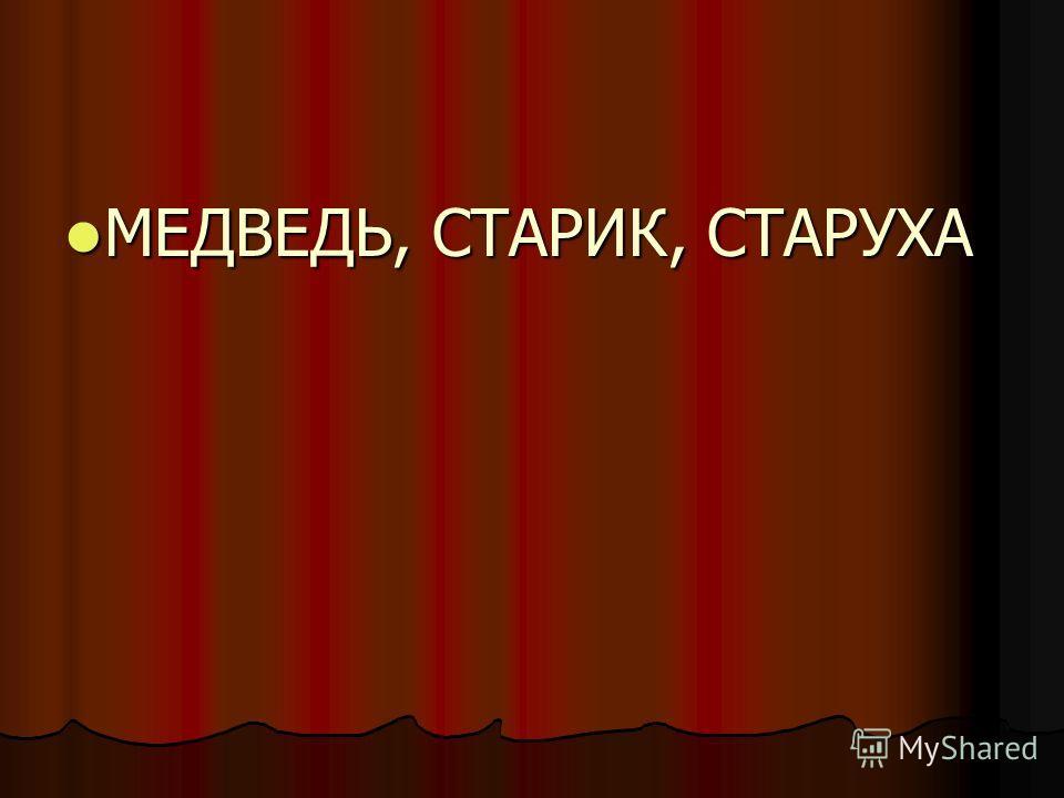 МЕДВЕДЬ, СТАРИК, СТАРУХА МЕДВЕДЬ, СТАРИК, СТАРУХА
