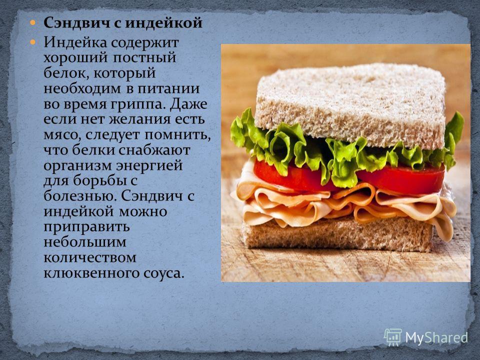Сэндвич с индейкой Индейка содержит хороший постный белок, который необходим в питании во время гриппа. Даже если нет желания есть мясо, следует помнить, что белки снабжают организм энергией для борьбы с болезнью. Сэндвич с индейкой можно приправить