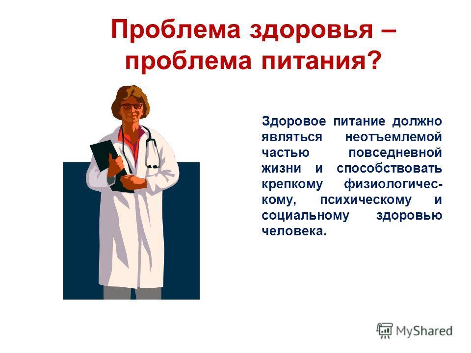 Проблема здоровья – проблема питания? Здоровое питание должно являться неотъемлемой частью повседневной жизни и способствовать крепкому физиологичес- кому, психическому и социальному здоровью человека.