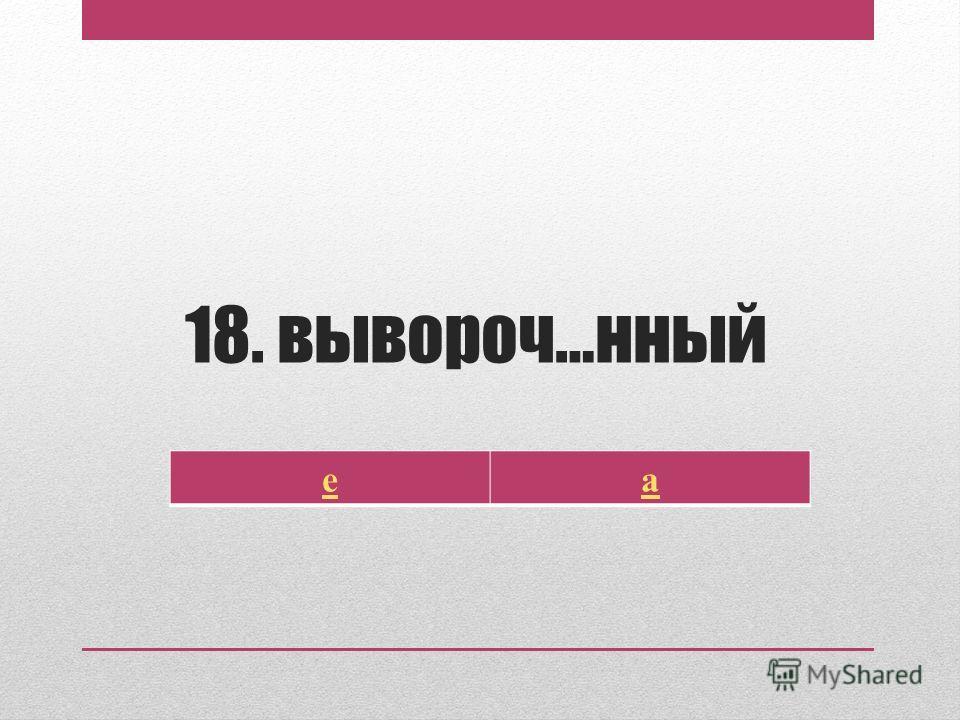 18. вывороч…нный еа