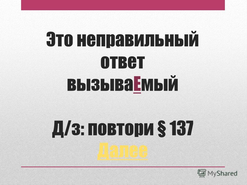 Это неправильный ответ вызываЕмый Д/з: повтори § 137 Далее Далее