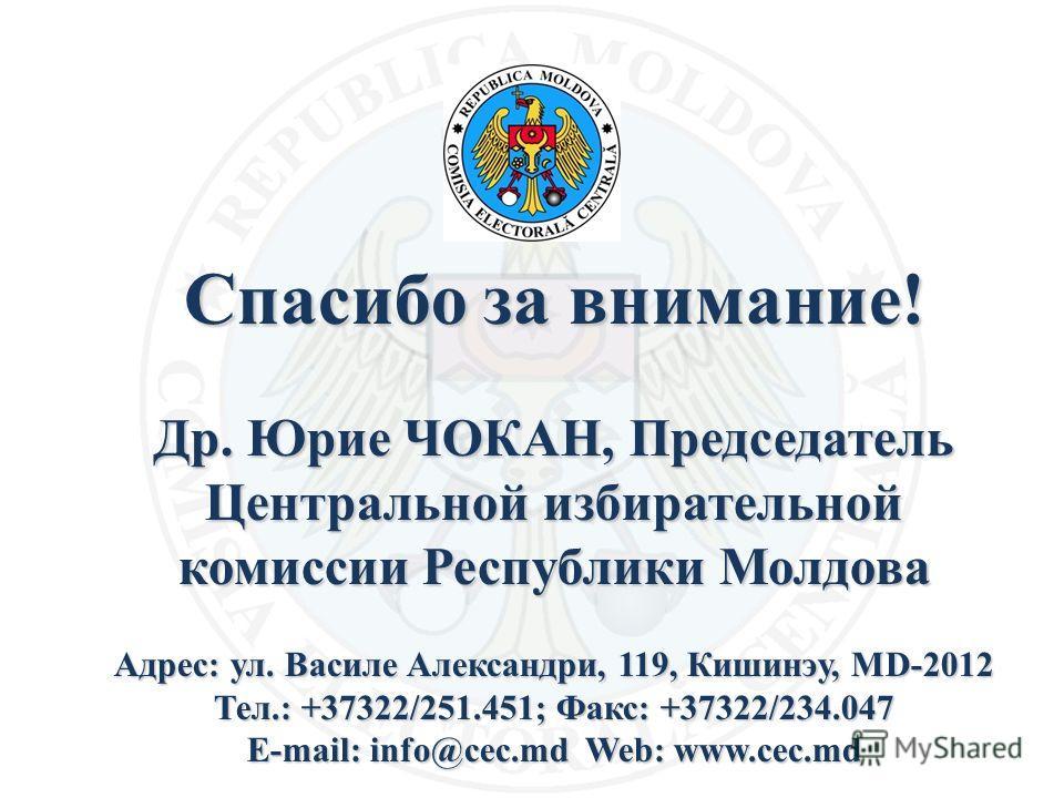 Спасибо за внимание! Др. Юрие ЧОКАН, Председатель Центральной избирательной комиссии Республики Молдова Адрес: ул. Василе Александри, 119, Кишинэу, MD-2012 Тел.: +37322/251.451; Факс: +37322/234.047 E-mail: info@cec.md Web: www.cec.md