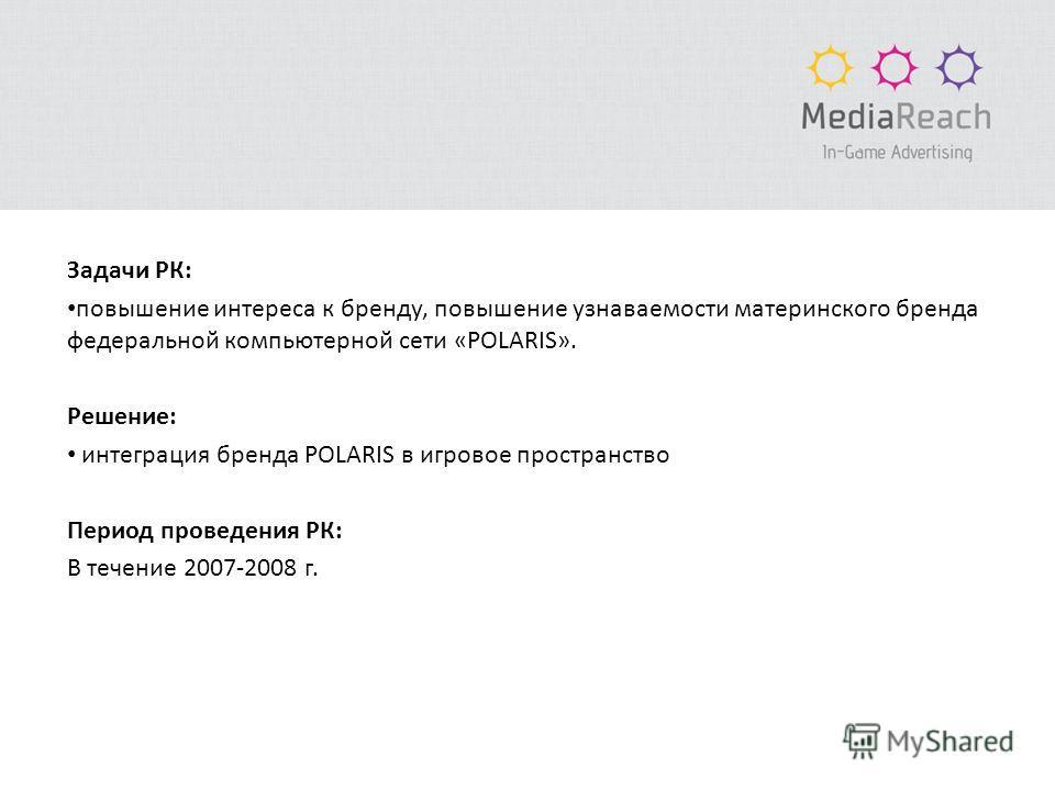 Задачи РК: повышение интереса к бренду, повышение узнаваемости материнского бренда федеральной компьютерной сети «POLARIS». Решение: интеграция бренда POLARIS в игровое пространство Период проведения РК: В течение 2007-2008 г.