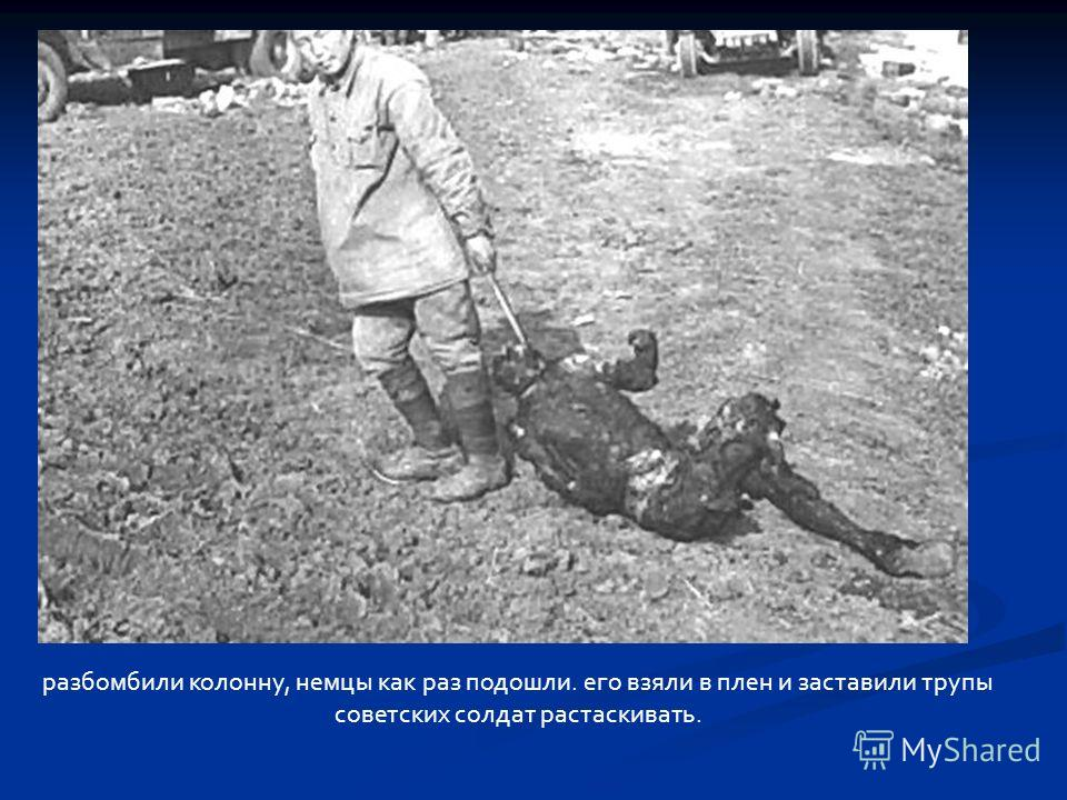 разбомбили колонну, немцы как раз подошли. его взяли в плен и заставили трупы советских солдат растаскивать.