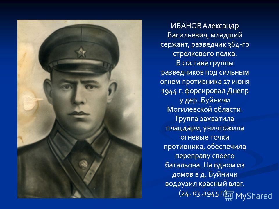 ИВАНОВ Александр Васильевич, младший сержант, разведчик 364-го стрелкового полка. В составе группы разведчиков под сильным огнем противника 27 июня 1944 г. форсировал Днепр у дер. Буйничи Могилевской области. Группа захватила плацдарм, уничтожила огн
