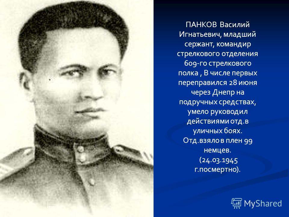 ПАНКОВ Василий Игнатьевич, младший сержант, командир стрелкового отделения 609-го стрелкового полка, В числе первых переправился 28 июня через Днепр на подручных средствах, умело руководил действиями отд.в уличных боях. Отд.взяло в плен 99 немцев. (2