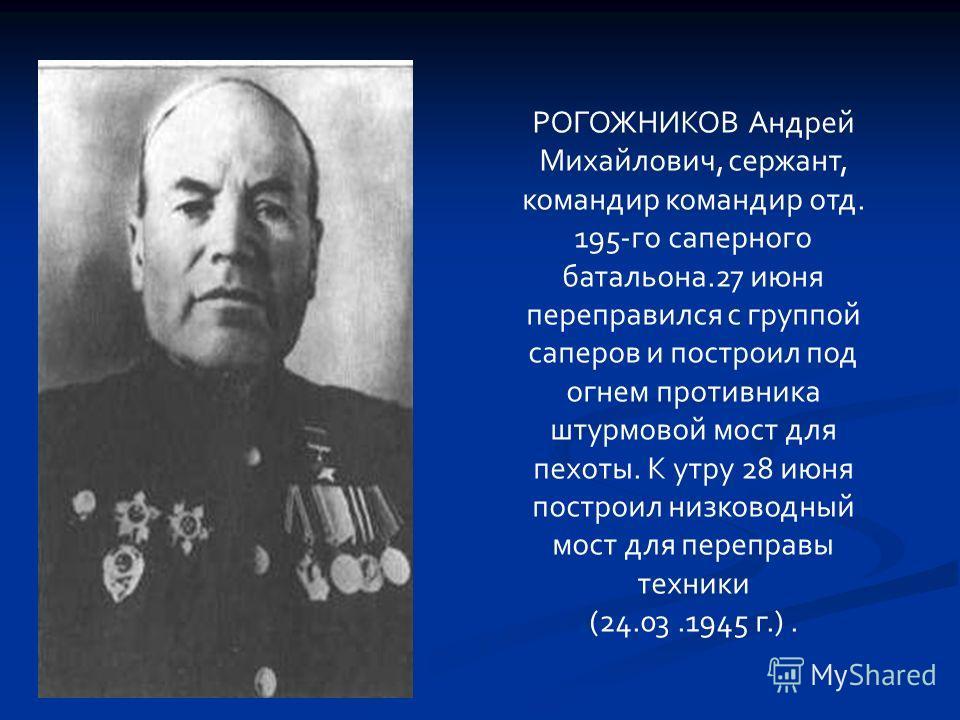 РОГОЖНИКОВ Андрей Михайлович, сержант, командир командир отд. 195-го саперного батальона.27 июня переправился с группой саперов и построил под огнем противника штурмовой мост для пехоты. К утру 28 июня построил низководный мост для переправы техники