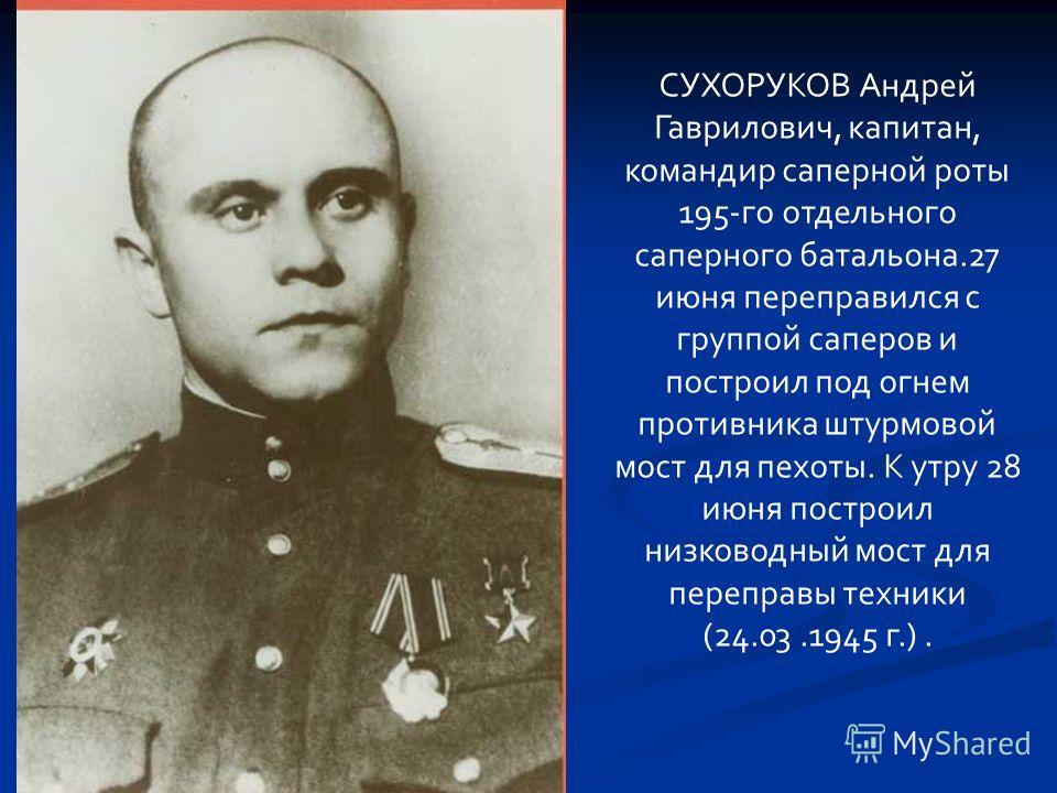 СУХОРУКОВ Андрей Гаврилович, капитан, командир саперной роты 195-го отдельного саперного батальона.27 июня переправился с группой саперов и построил под огнем противника штурмовой мост для пехоты. К утру 28 июня построил низководный мост для переправ