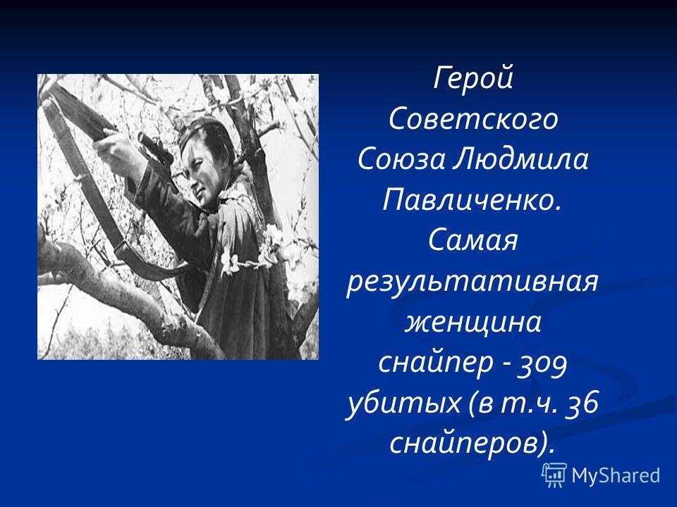 Герой Советского Союза Людмила Павличенко. Самая результативная женщина снайпер - 309 убитых (в т.ч. 36 снайперов).