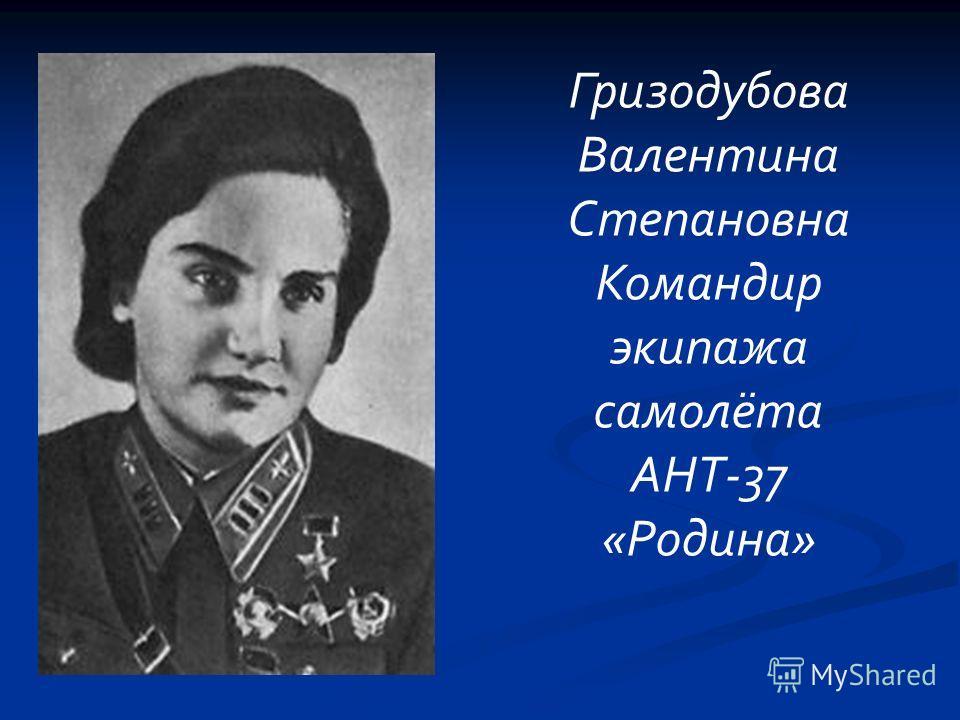Гризодубова Валентина Степановна Командир экипажа самолёта АНТ-37 «Родина»