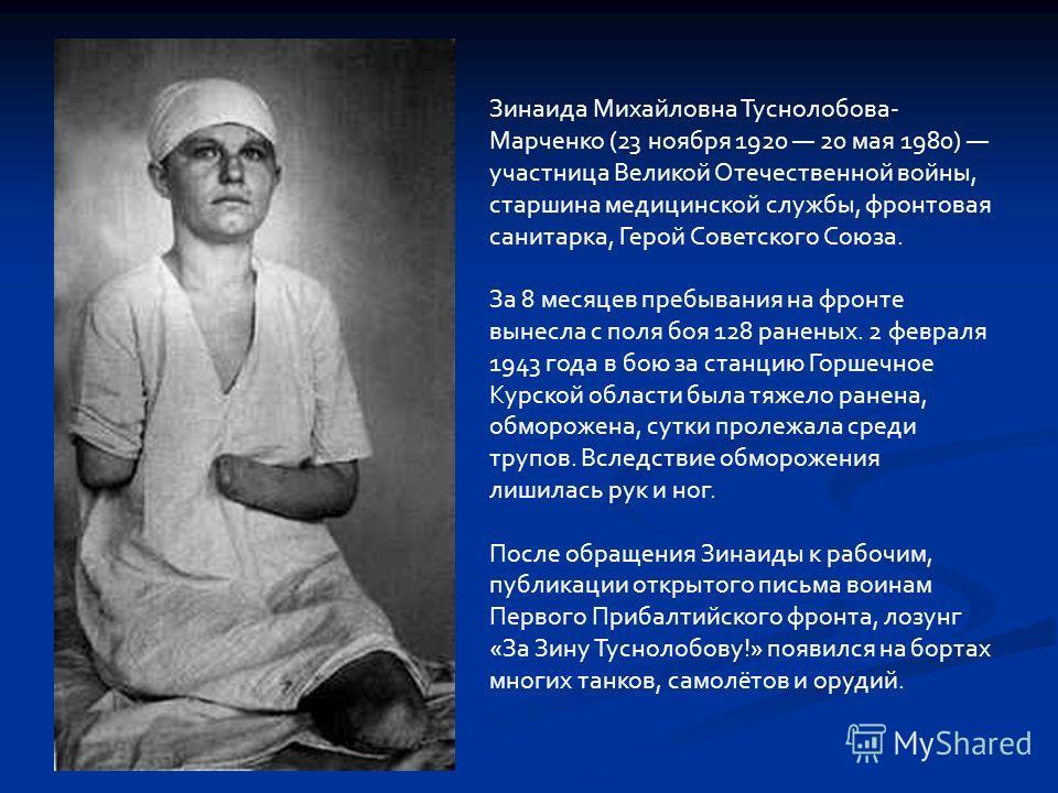 Зинаида Михайловна Туснолобова- Марченко (23 ноября 1920 20 мая 1980) участница Великой Отечественной войны, старшина медицинской службы, фронтовая санитарка, Герой Советского Союза. За 8 месяцев пребывания на фронте вынесла с поля боя 128 раненых. 2