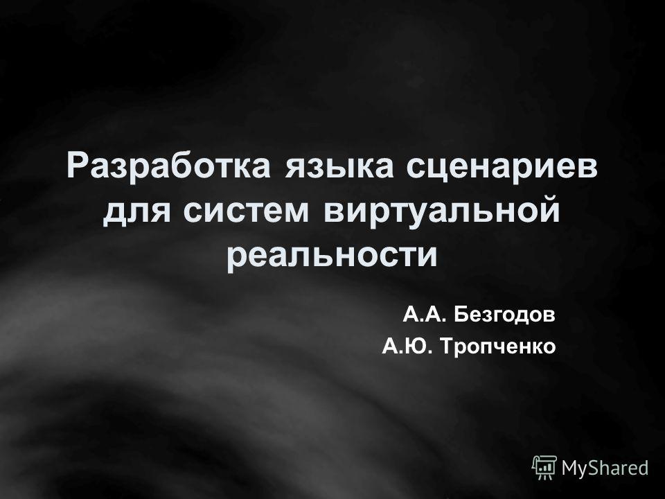Разработка языка сценариев для систем виртуальной реальности А.А. Безгодов А.Ю. Тропченко