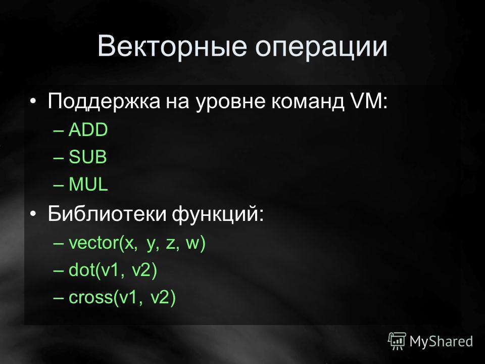 Векторные операции Поддержка на уровне команд VM: –ADD –SUB –MUL Библиотеки функций: –vector(x, y, z, w) –dot(v1, v2) –cross(v1, v2)