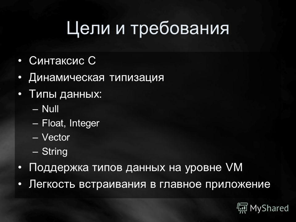 Цели и требования Синтаксис С Динамическая типизация Типы данных: –Null –Float, Integer –Vector –String Поддержка типов данных на уровне VM Легкость встраивания в главное приложение