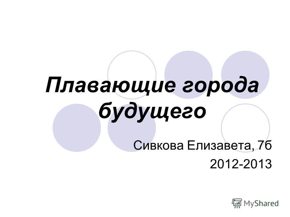 Плавающие города будущего Сивкова Елизавета, 7б 2012-2013