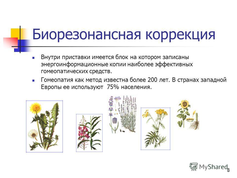 8 Биорезонансная коррекция Внутри приставки имеется блок на котором записаны энергоинформационные копии наиболее эффективных гомеопатических средств. Гомеопатия как метод известна более 200 лет. В странах западной Европы ее используют 75% населения.