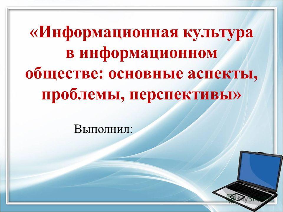 Выполнил: «Информационная культура в информационном обществе: основные аспекты, проблемы, перспективы»