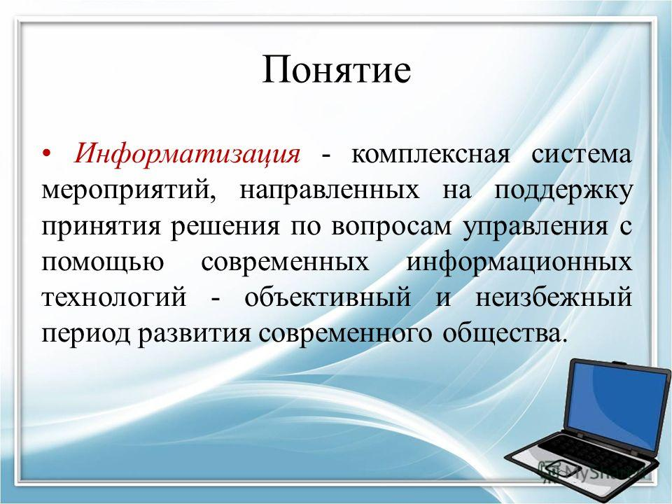 Понятие Информатизация - комплексная система мероприятий, направленных на поддержку принятия решения по вопросам управления с помощью современных информационных технологий - объективный и неизбежный период развития современного общества.