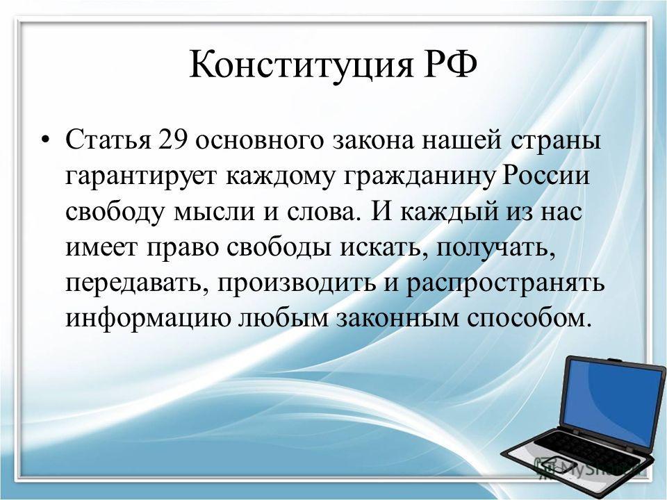 Конституция РФ Статья 29 основного закона нашей страны гарантирует каждому гражданину России свободу мысли и слова. И каждый из нас имеет право свободы искать, получать, передавать, производить и распространять информацию любым законным способом.